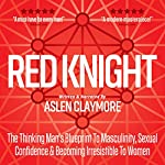 Red Knight: The Thinking Man's Blueprint to Masculinity, Sexual Confidence & Becoming Irresistible to Women | Aslen Claymore
