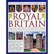 The Illustrated Encyclopedia of Royal Britain: A magnificent study of Britain's royal and historic heritage with a directory of royalty and over 120 of the most important royal palaces, historic hoes and castles in Britain and Ireland