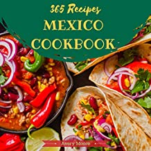 Mexican Cookbook 365: Tasting Mexican Cuisine Right In Your Little Kitchen! (Best Mexican Cookbook, Mexican Dessert Cookbook, Slow Cooker Mexican Cookbook, Mexican Salsa Cookbook) [Book 1]