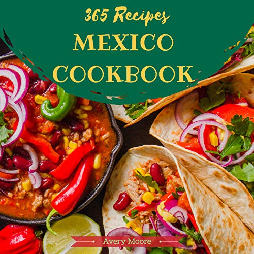 Mexican Cookbook 365 : Tasting Mexican Cuisine Right In Your Little Kitchen! (Best Mexican Cookbook, Mexican Dessert Cookbook, Slow Cooker Mexican Cookbook, Mexican Salsa Cookbook) [Book 1] by Avery Moore