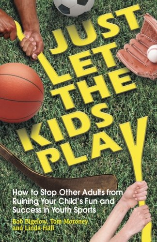 Just Let the Kids Play: How to Stop Other Adults from Ruining Your Child's Fun and Success in Youth Sports
