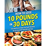 How to Lose 10 Pounds in 30 Days. Get Strong and Healthy: No crash dieting! Eat what you want and still lose weight with flexible eating and keep it off for good!