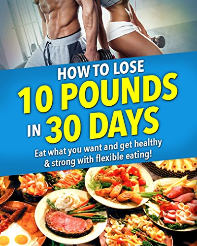How to Lose 10 Pounds in 30 Days!: Get Strong & Healthy! No crash dieting. Eat what you want and still lose weight with flexible eating and keep it off for good! (10 Pounds In 2 Weeks Diet Plan)