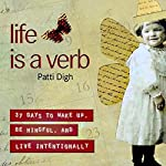 Life Is a Verb: 37 Days to Wake Up, Be Mindful, and Live Intentionally | Patti Digh