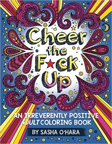 Cheer the F*ck Up: An Irreverently Positive Adult Coloring Book (Irreverent Book Series) (Volume 3)