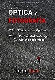 ÓPTICA Y FOTOGRAFÍA: VOL. I Fundamentos ópticos. VOL. II Profundidad de campo y distancia hiperfocal