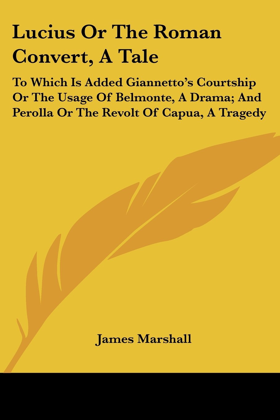 Lucius Or The Roman Convert, A Tale: To Which Is Added Giannetto's Courtship Or The Usage Of Belmonte, A Drama And Perolla Or The Revolt Of Capua, A Tragedy James Marshall