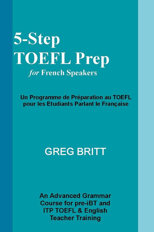 5-Step TOEFL Prep for French Speakers (Volume 4): Greg Britt