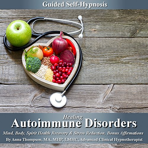Healing Autoimmune Disorders Guided Self-Hypnosis: Mind, Body, Spirit Health Recovery & Stress Reduction with Bonus Affirmations