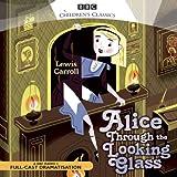 Alice through the Looking Glass (BBC Radio Children's Classics Full Cast Drama) (BBC Children's Classics)