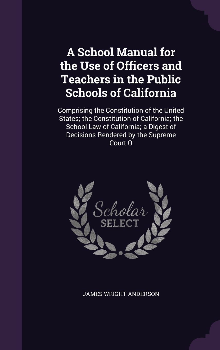 A School Manual for the Use of Officers and Teachers in the Public Schools of California: Comprising the Constitution of the United States; The ... of Decisions Rendered by the Supreme Court O PDF