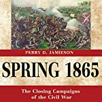 Spring 1865: The Closing Campaigns of the Civil War: Great Campaigns of the Civil War | Perry D. Jamieson