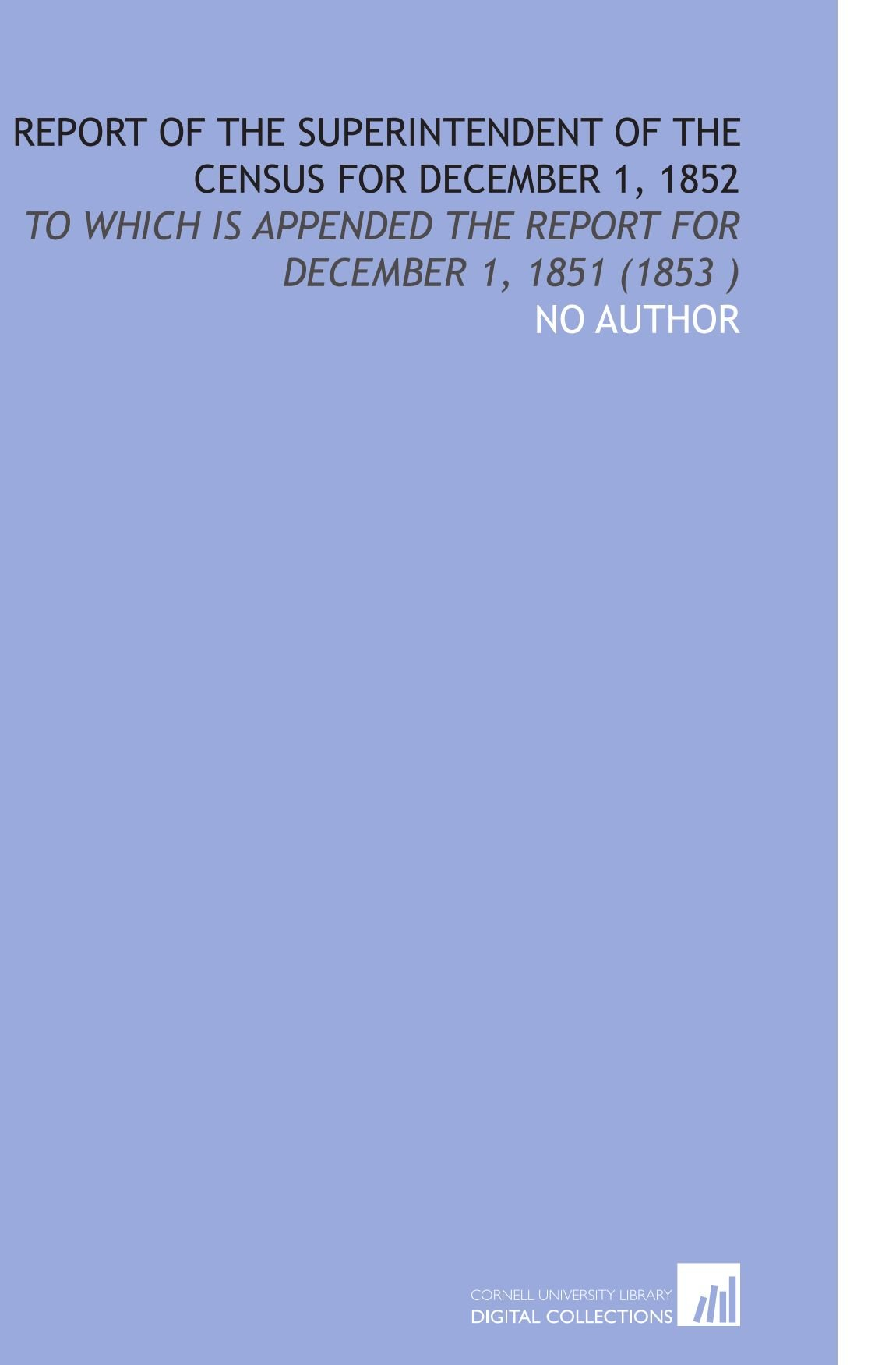 Read Online Report of the Superintendent of the Census for December 1, 1852: To Which  is Appended the Report for December 1, 1851 (1853 ) ebook