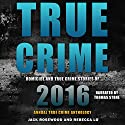 True Crime: Homicide & True Crime Stories of 2016  Audiobook by Rebecca Lo, Jack Rosewood Narrated by Thomas Stone