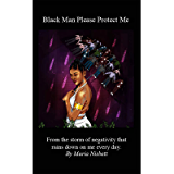Black Man Please Protect Me: From the storm of negativity and hate that rains down on me every day.