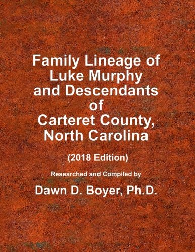 Family Lineage of Luke Murphy and Descendants of Carteret County, North Carolina: 2018 Edition; includes sources and name index (Genealogy Lineage Charts by Dawn Boyer, Ph.D.)