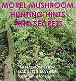 Morel Mushroom Hunting Hints & Secrets (Morel Mushroom Madness & Mayhem)