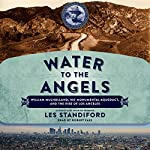 Water to the Angels: William Mulholland, His Monumental Aqueduct, and the Rise of Los Angeles | Les Standiford