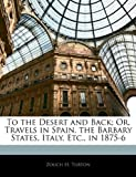 To the Desert and Back; or, Travels in Spain, the Barbary States, Italy, etc , In 1875-6, Zouch H. Turton, 1142607836