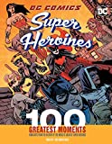 : DC Comics Super Heroines: 100 Greatest Moments: Highlights from the History of the World's Greatest Super Heroines (100 Greatest Moments of DC Comics)