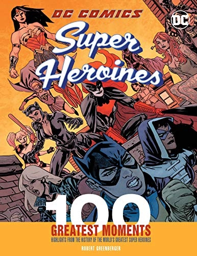 DC Comics Super Heroines: 100 Greatest Moments: Highlights from the History of the World's Greatest Super Heroines (100 Greatest Moments of DC Comics)