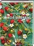 Wilde Beeren. Lustvoller Landgenuss mit über 150 leicht nachvollziehbaren Rezepten