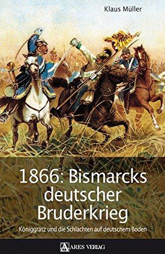 1866: Bismarcks deutscher Bruderkrieg: Königgrätz und die Schlachten auf deutschem Boden