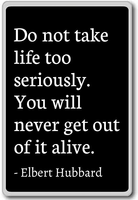 Do Not Take Life Too Seriously You Will Nev Elbert Hubbard