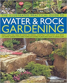 Book The Illustrated Practical Guide to Water and Rock Gardening: Everything You Need to Know to Design, Construct and Plant Up a Rock or Water Garden, ... ... of Suitable Plants and How to Grow Them