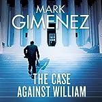 The Case Against William   Mark Gimenez