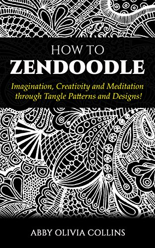 HOW TO ZENDOODLE Imagination Creativity And Meditation Through Delectable Tangle Patterns