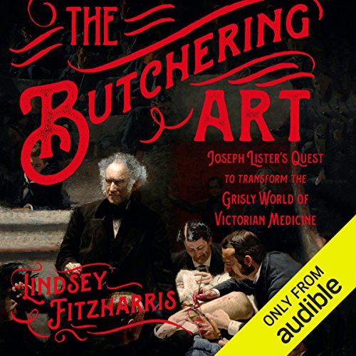The Butchering Art: Joseph Lister's Quest to Transform the Grisly World of Victorian Medicine by Audible Studios