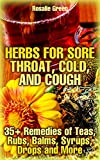 Herbs For Sore Throat, Cold, And Cough: 35+ Remedies of Teas, Rubs, Balms, Syrups, Drops and More: (Healthy Healing, Natural Remedies)