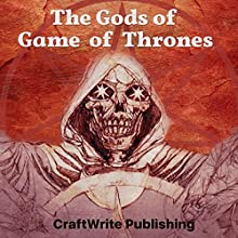 The Gods of Game of Thrones: A Critical Look: Game of Thrones Mysteries and Lore, Book 6 Audiobook by CraftWrite Publishing Narrated by Paul Banks