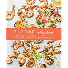 All About Seafood: A Seafood Cookbook Filled with Delicious Seafood Recipes