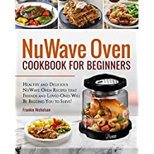 NuWave Oven Cookbook For Beginners: Healthy and Delicious NuWave Oven Recipes that Friends and Loved Ones Will Be Begging You to Serve! (NuWave Oven Cookbook)