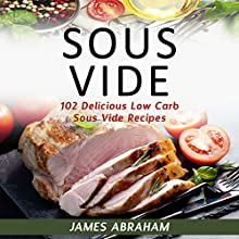 Sous Vide: 102 Delicious Low-Carb Sous Vide Recipes Audiobook by James Abraham Narrated by William Bahl