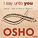 I Say unto You: Jesus - Son of God or Mystic? Audiobook by  OSHO Narrated by  OSHO