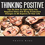 Thinking Positive: Tips On How To Fight Away The Negative Vibes And Bring Productive Changes In All Aspects Of Your Life | Travis King