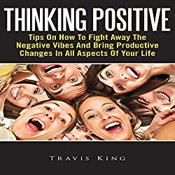 Thinking Positive: Tips On How To Fight Away The Negative Vibes And Bring Productive Changes In All Aspects Of Your Life