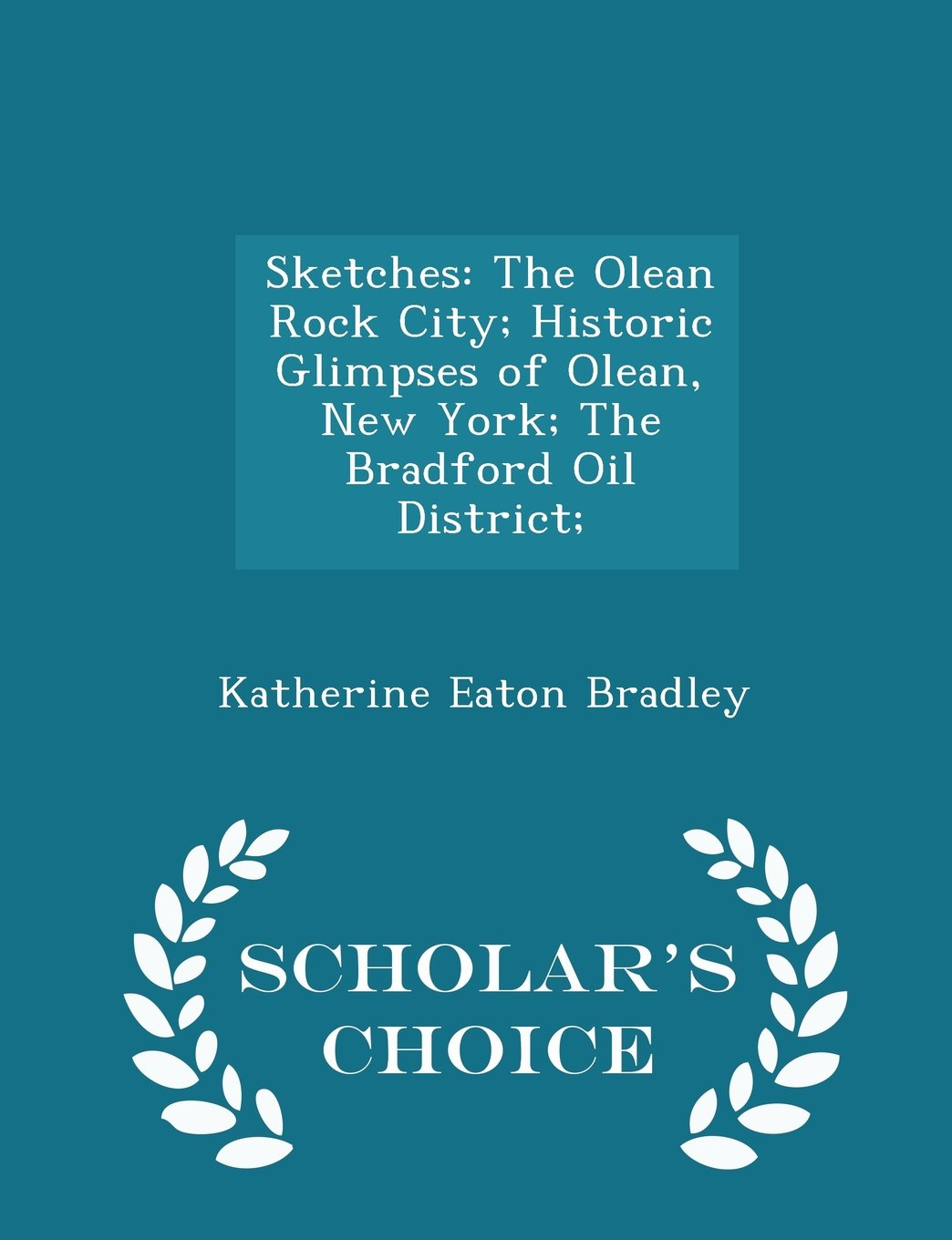 Sketches: The Olean Rock City; Historic Glimpses of Olean, New York; The Bradford Oil District; - Scholar's Choice Edition pdf epub