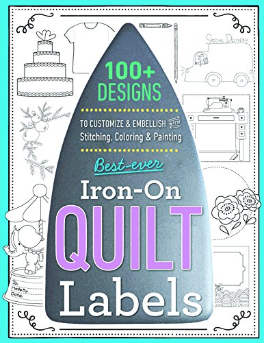 Best-Ever Iron-On Quilt Labels: 100+ Designs to Customize & Embellish with Stitching, Coloring & Painting -