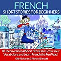 French Short Stories for Beginners: 8 Unconventional Short Stories to Grow Your Vocabulary and Learn French the Fun Way! Audiobook by Olly Richards, Richard Simcott Narrated by Susana Larraz, Damien Guillaume