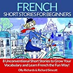 French Short Stories for Beginners: 8 Unconventional Short Stories to Grow Your Vocabulary and Learn French the Fun Way! | Olly Richards,Richard Simcott