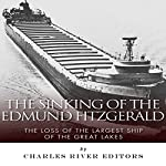 The Sinking of the Edmund Fitzgerald: The Loss of the Largest Ship on the Great Lakes    Charles River Editors