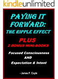 PAYING IT FOWARD:THE RIPPLE EFFECT (Plus 2 bonus mini-books FOCUSSED CONSCIOUSNESS and EXPECTATION & INTENT)