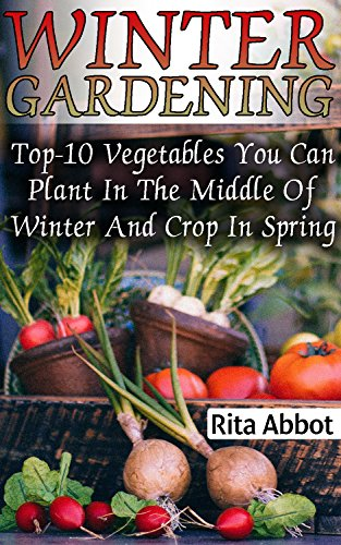 Winter Gardening: Top-10 Vegetables You Can Plant In The Middle Of Winter And Crop In Spring : (Gardening Indoors, Gardening Vegetables, Gardening Books, Gardening Year Round) by [Abbot, Rita ]