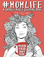 Mom Life: A Snarky Adult Coloring Book: A Unique & Funny Antistress Coloring Gift for Moms To Be, New Mommys, Pregnant Women & Expecting Mothers ... Relief & Mindful Meditation) (Volume 1)