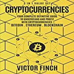 Cryptocurrencies: 3 in 1 Value Set: Your Complete Definitive Guide to Understand and Profit with Cryptocurrencies - Bitcoin, Ethereum and Blockchain | Victor Finch