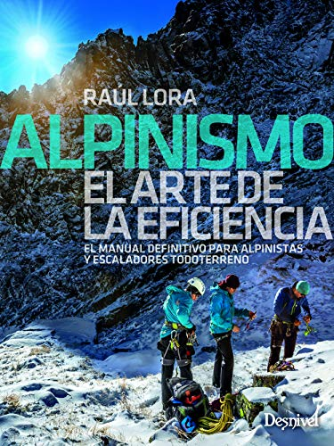Alpinismo. El Manual definitivo para Alpinistas y escaladores: El manual definitivo para alpinistas y escaladores todoterreno por Raúl Lora del Cerro